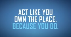 Act like you own the place. Because you do.
