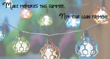 Make memories this summer. Not your loan payment.